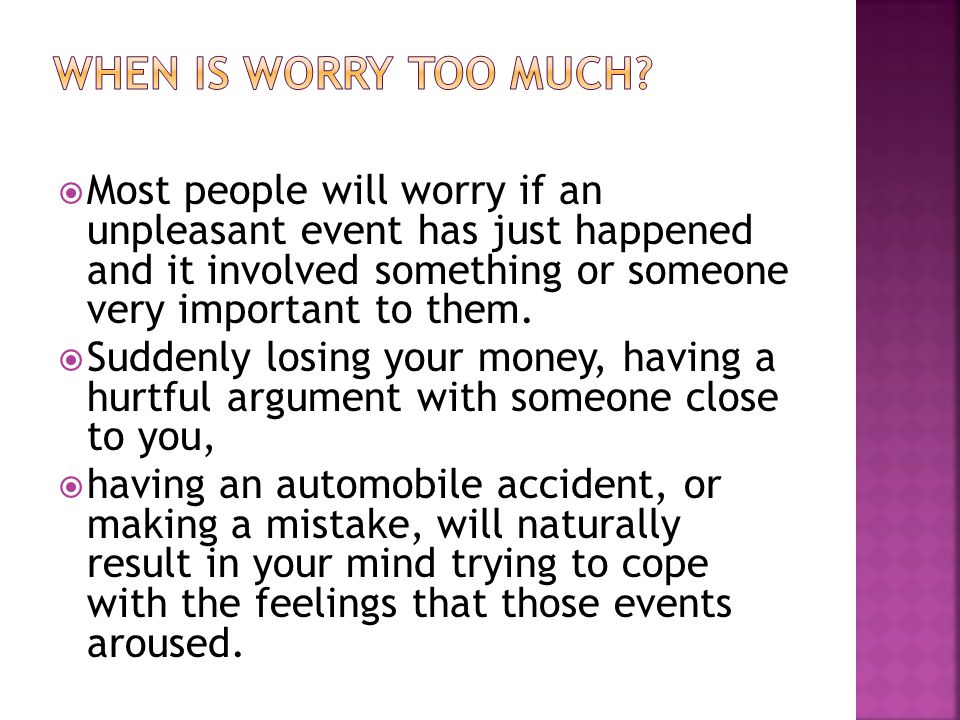  Most people will worry if an unpleasant event has just happened and it involved something or someone very important to them.