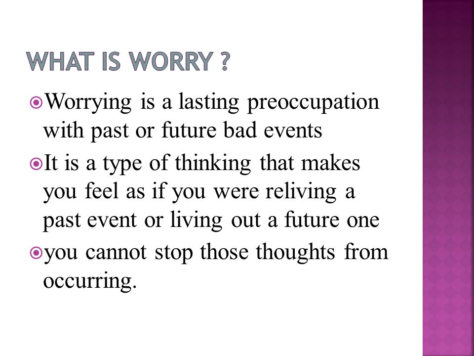  Worrying is a lasting preoccupation with past or future bad events  It is a type of thinking that makes you feel as if you were reliving a past event or living out a future one  you cannot stop those thoughts from occurring.