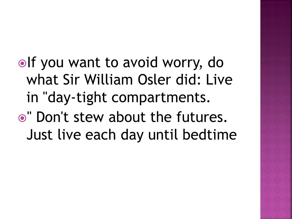  If you want to avoid worry, do what Sir William Osler did: Live in day-tight compartments.