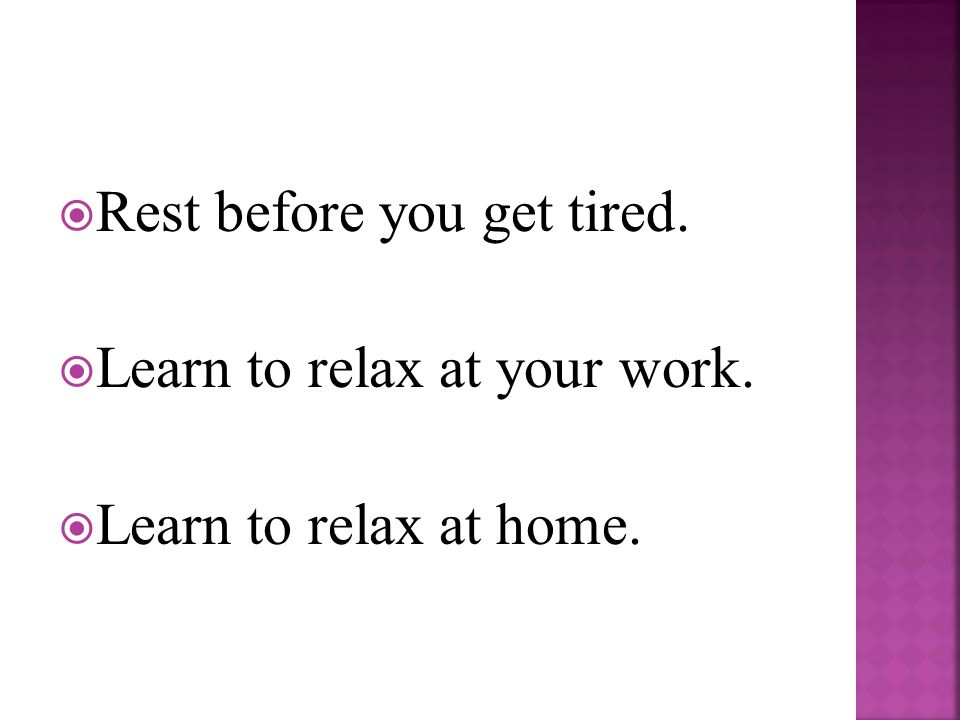  Rest before you get tired.  Learn to relax at your work.  Learn to relax at home.