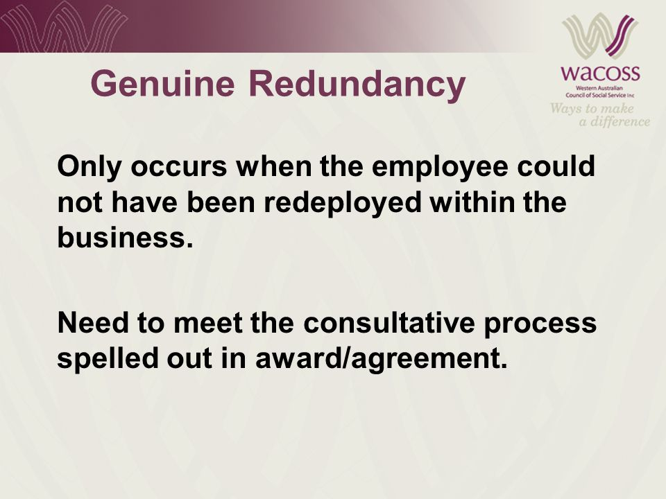 Genuine Redundancy Only occurs when the employee could not have been redeployed within the business.
