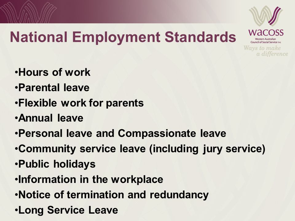 National Employment Standards Hours of work Parental leave Flexible work for parents Annual leave Personal leave and Compassionate leave Community service leave (including jury service) Public holidays Information in the workplace Notice of termination and redundancy Long Service Leave