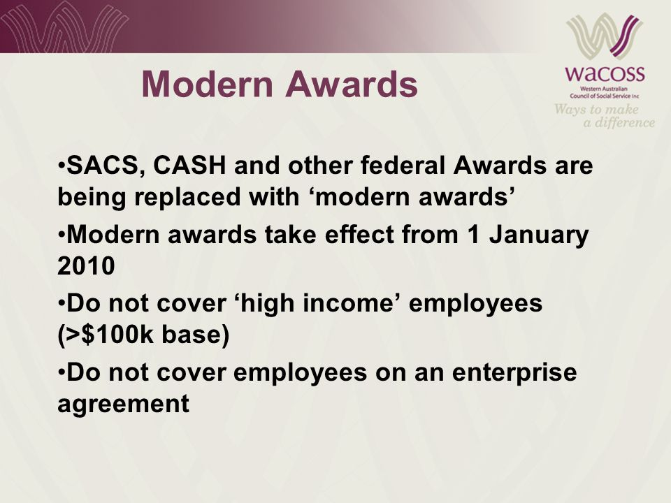 Modern Awards SACS, CASH and other federal Awards are being replaced with 'modern awards' Modern awards take effect from 1 January 2010 Do not cover 'high income' employees (>$100k base) Do not cover employees on an enterprise agreement