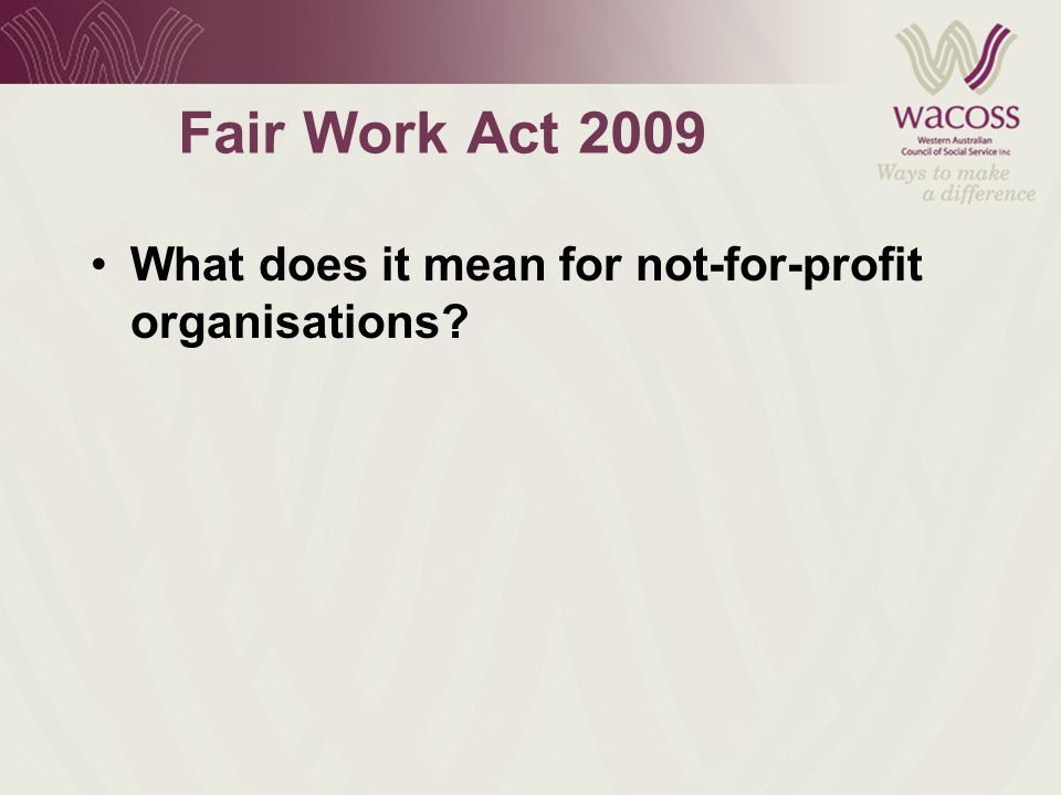 Fair Work Act 2009 What does it mean for not-for-profit organisations