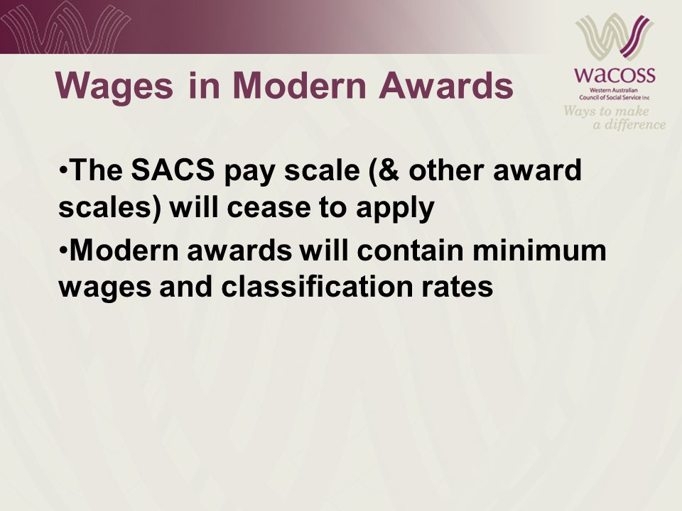 Wages in Modern Awards The SACS pay scale (& other award scales) will cease to apply Modern awards will contain minimum wages and classification rates
