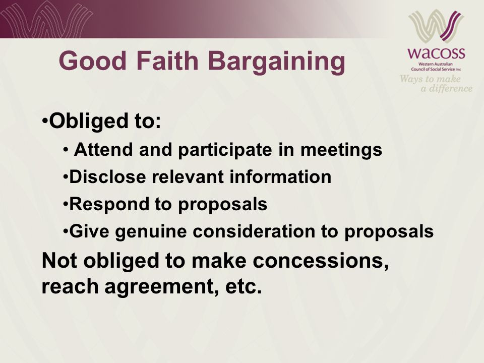 Good Faith Bargaining Obliged to: Attend and participate in meetings Disclose relevant information Respond to proposals Give genuine consideration to proposals Not obliged to make concessions, reach agreement, etc.