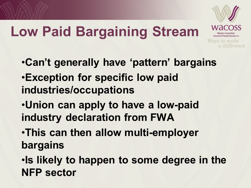 Low Paid Bargaining Stream Can't generally have 'pattern' bargains Exception for specific low paid industries/occupations Union can apply to have a low-paid industry declaration from FWA This can then allow multi-employer bargains Is likely to happen to some degree in the NFP sector