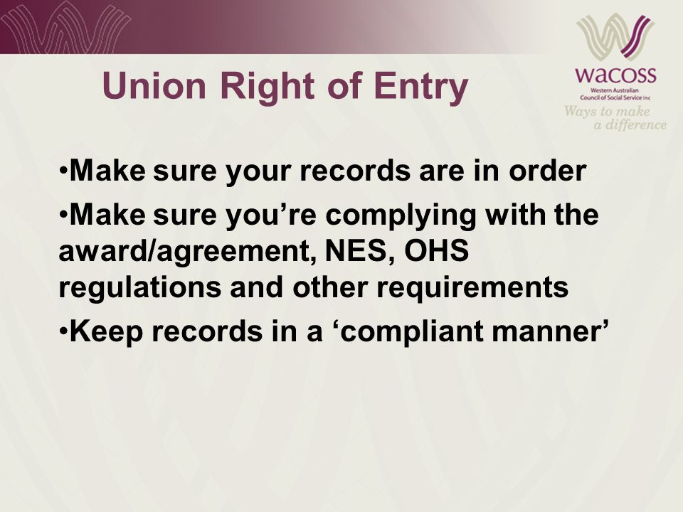 Union Right of Entry Make sure your records are in order Make sure you're complying with the award/agreement, NES, OHS regulations and other requirements Keep records in a 'compliant manner'