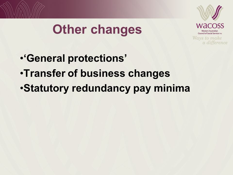Other changes 'General protections' Transfer of business changes Statutory redundancy pay minima
