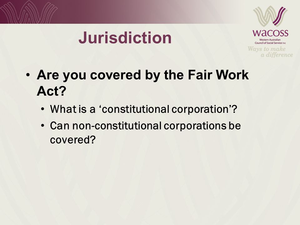 Jurisdiction Are you covered by the Fair Work Act.