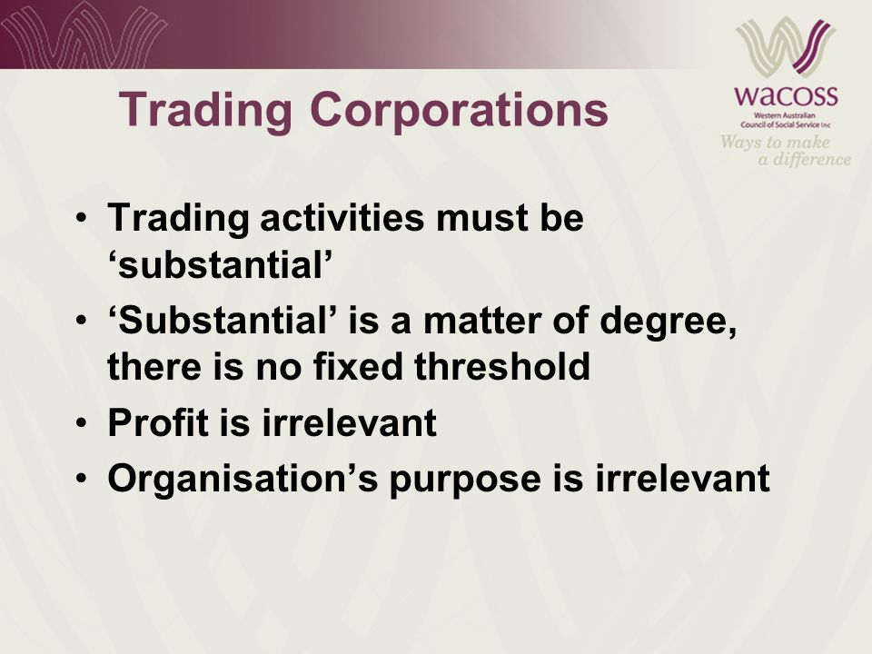 Trading Corporations Trading activities must be 'substantial' 'Substantial' is a matter of degree, there is no fixed threshold Profit is irrelevant Organisation's purpose is irrelevant