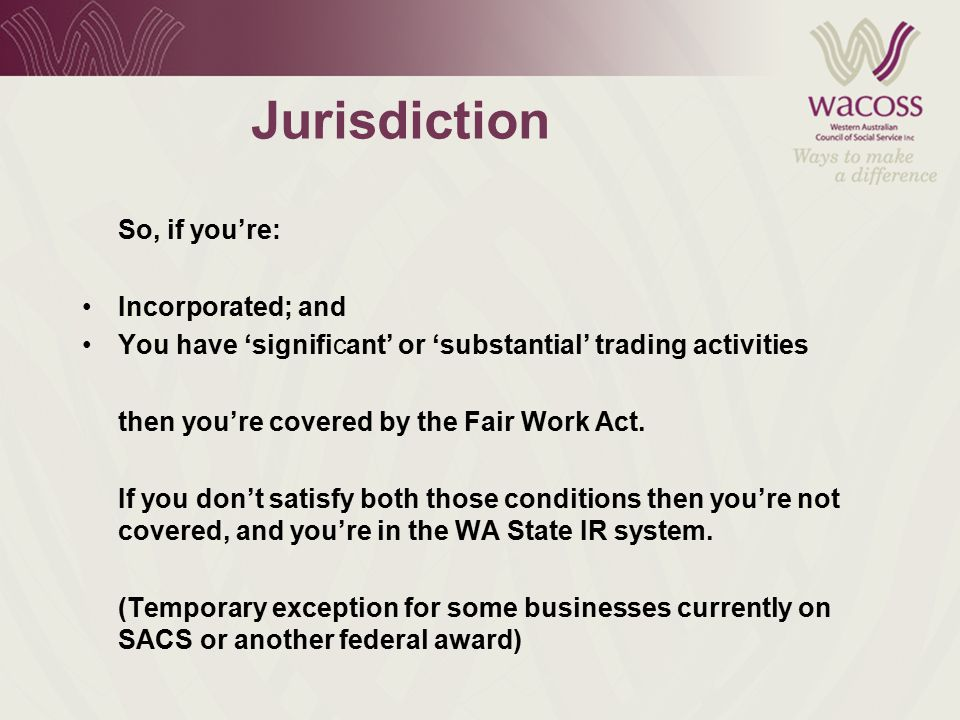 Jurisdiction So, if you're: Incorporated; and You have 'significant' or 'substantial' trading activities then you're covered by the Fair Work Act.