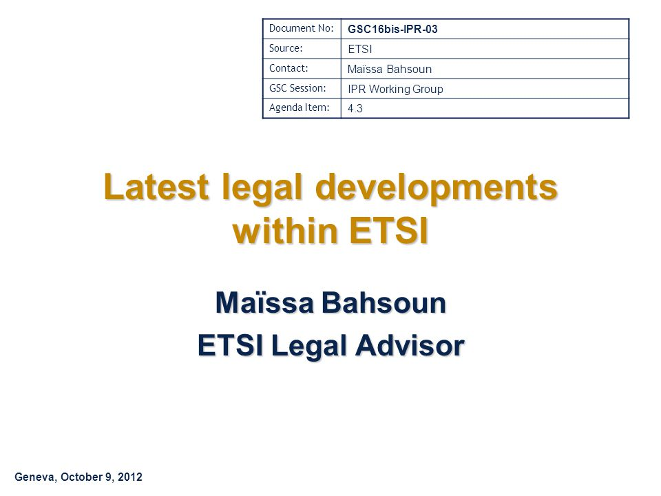 Geneva, October 9, 2012 Latest legal developments within ETSI Maïssa Bahsoun ETSI Legal Advisor Document No: GSC16bis-IPR-03 Source: ETSI Contact: Maïssa Bahsoun GSC Session: IPR Working Group Agenda Item: 4.3