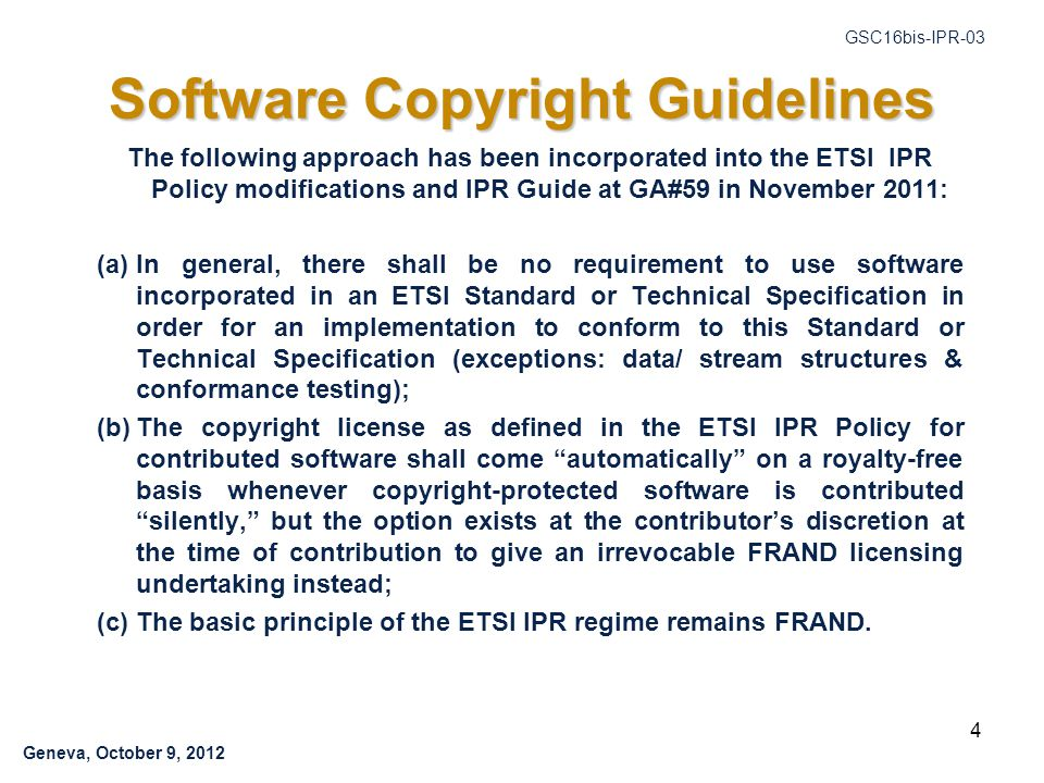 Geneva, October 9, 2012 GSC16bis-IPR-03 Software Copyright Guidelines The following approach has been incorporated into the ETSI IPR Policy modifications and IPR Guide at GA#59 in November 2011: (a)In general, there shall be no requirement to use software incorporated in an ETSI Standard or Technical Specification in order for an implementation to conform to this Standard or Technical Specification (exceptions: data/ stream structures & conformance testing); (b)The copyright license as defined in the ETSI IPR Policy for contributed software shall come automatically on a royalty-free basis whenever copyright-protected software is contributed silently, but the option exists at the contributor's discretion at the time of contribution to give an irrevocable FRAND licensing undertaking instead; (c)The basic principle of the ETSI IPR regime remains FRAND.