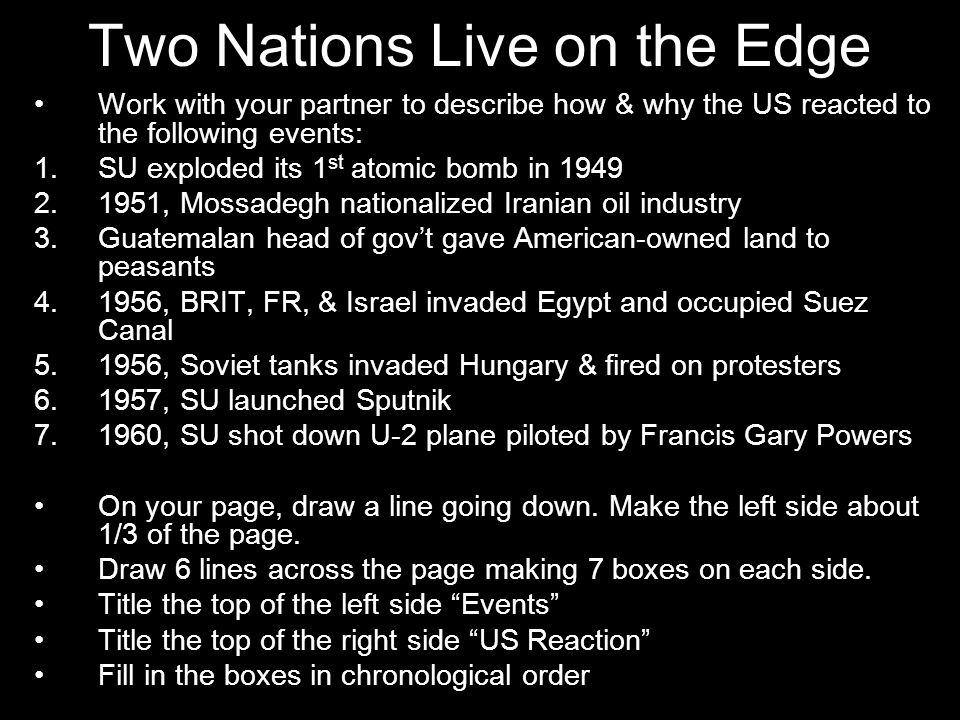 Two Nations Live on the Edge Work with your partner to describe how & why the US reacted to the following events: 1.SU exploded its 1 st atomic bomb i