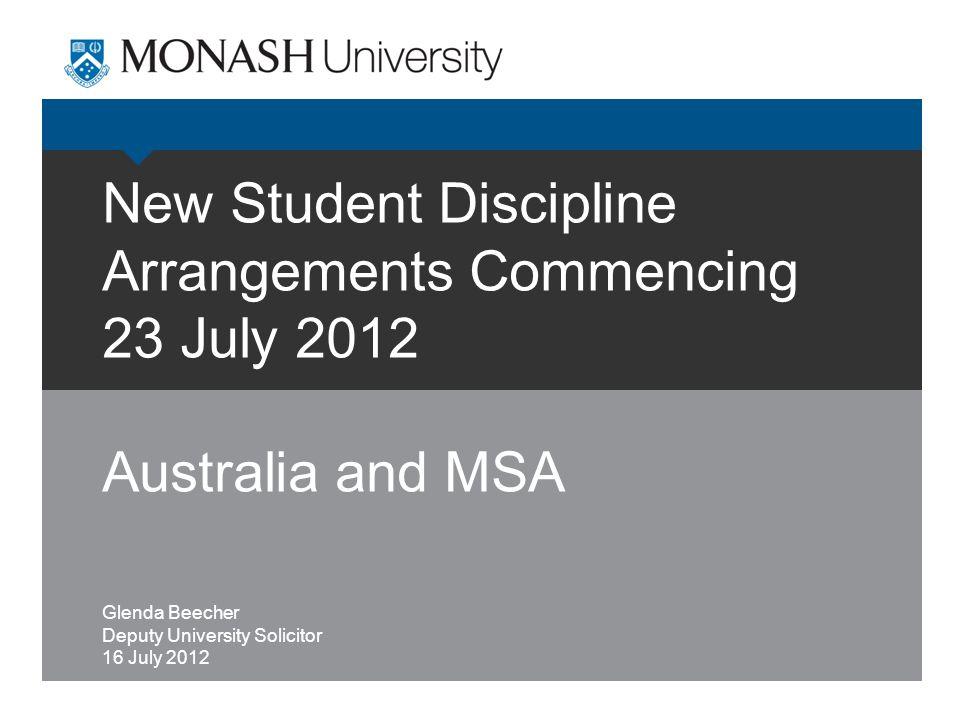 New Student Discipline Arrangements Commencing 23 July 2012 Australia and MSA Glenda Beecher Deputy University Solicitor 16 July 2012