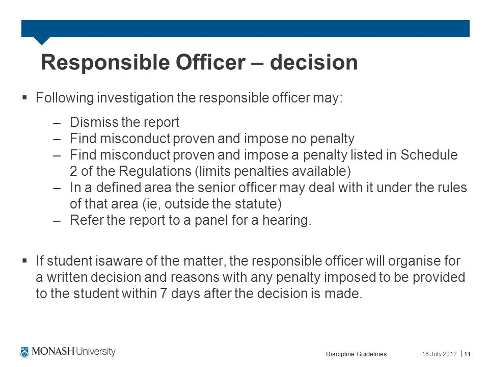 16 July 2012Discipline Guidelines11 Responsible Officer – decision  Following investigation the responsible officer may: –Dismiss the report –Find misconduct proven and impose no penalty –Find misconduct proven and impose a penalty listed in Schedule 2 of the Regulations (limits penalties available) –In a defined area the senior officer may deal with it under the rules of that area (ie, outside the statute) –Refer the report to a panel for a hearing.