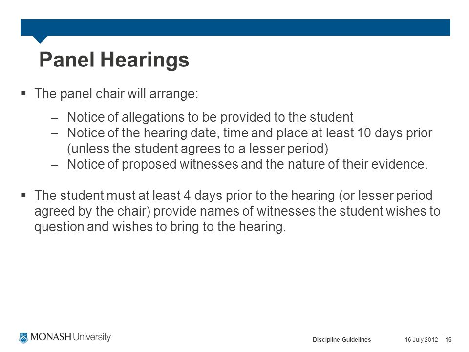 16 July 2012Discipline Guidelines16 Panel Hearings  The panel chair will arrange: –Notice of allegations to be provided to the student –Notice of the hearing date, time and place at least 10 days prior (unless the student agrees to a lesser period) –Notice of proposed witnesses and the nature of their evidence.