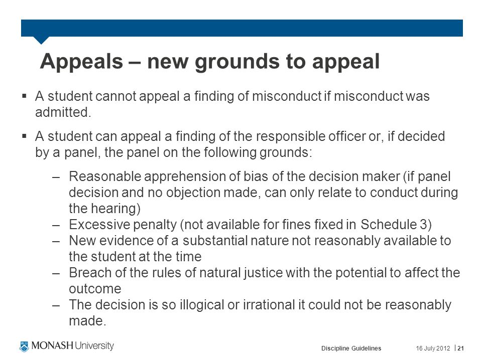 16 July 2012Discipline Guidelines21 Appeals – new grounds to appeal  A student cannot appeal a finding of misconduct if misconduct was admitted.