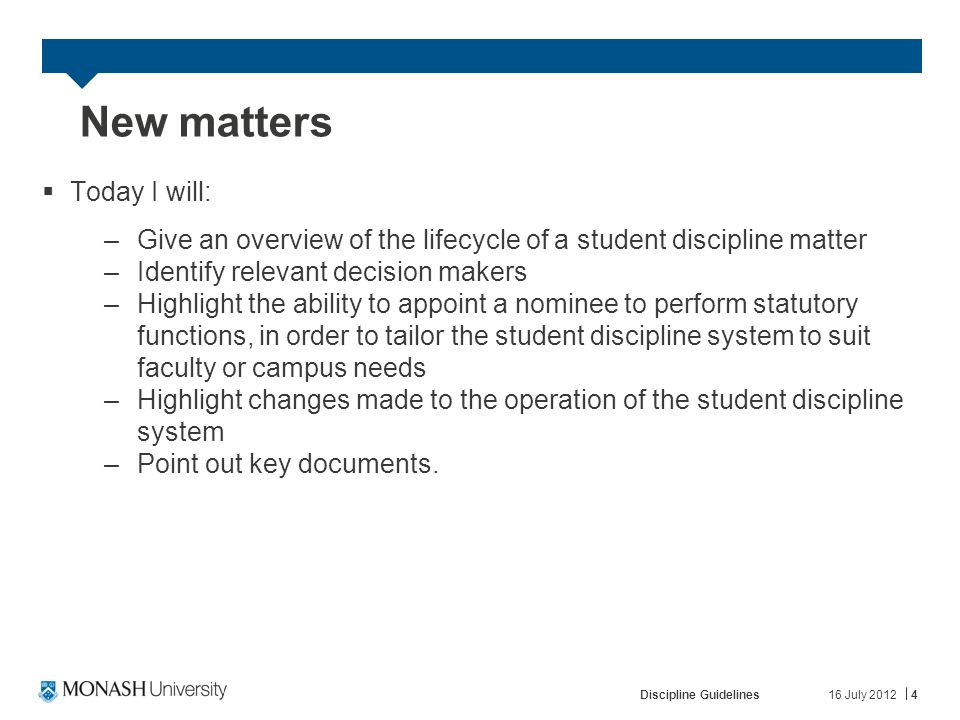 16 July 2012Discipline Guidelines4 New matters  Today I will: –Give an overview of the lifecycle of a student discipline matter –Identify relevant decision makers –Highlight the ability to appoint a nominee to perform statutory functions, in order to tailor the student discipline system to suit faculty or campus needs –Highlight changes made to the operation of the student discipline system –Point out key documents.