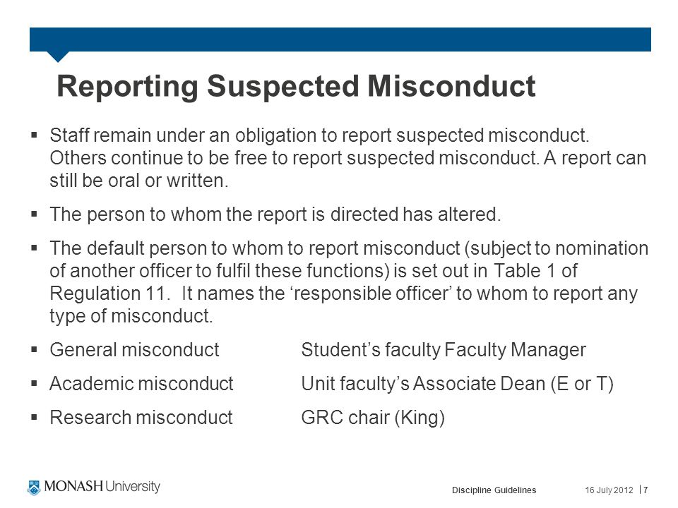 16 July 2012Discipline Guidelines7 Reporting Suspected Misconduct  Staff remain under an obligation to report suspected misconduct.