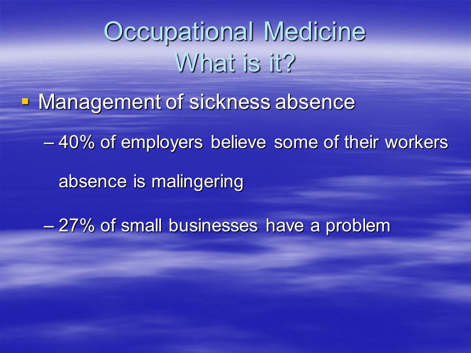 Occupational Medicine What is it?  Management of sickness absence –40% of employers believe some of their workers absence is malingering –27% of smal