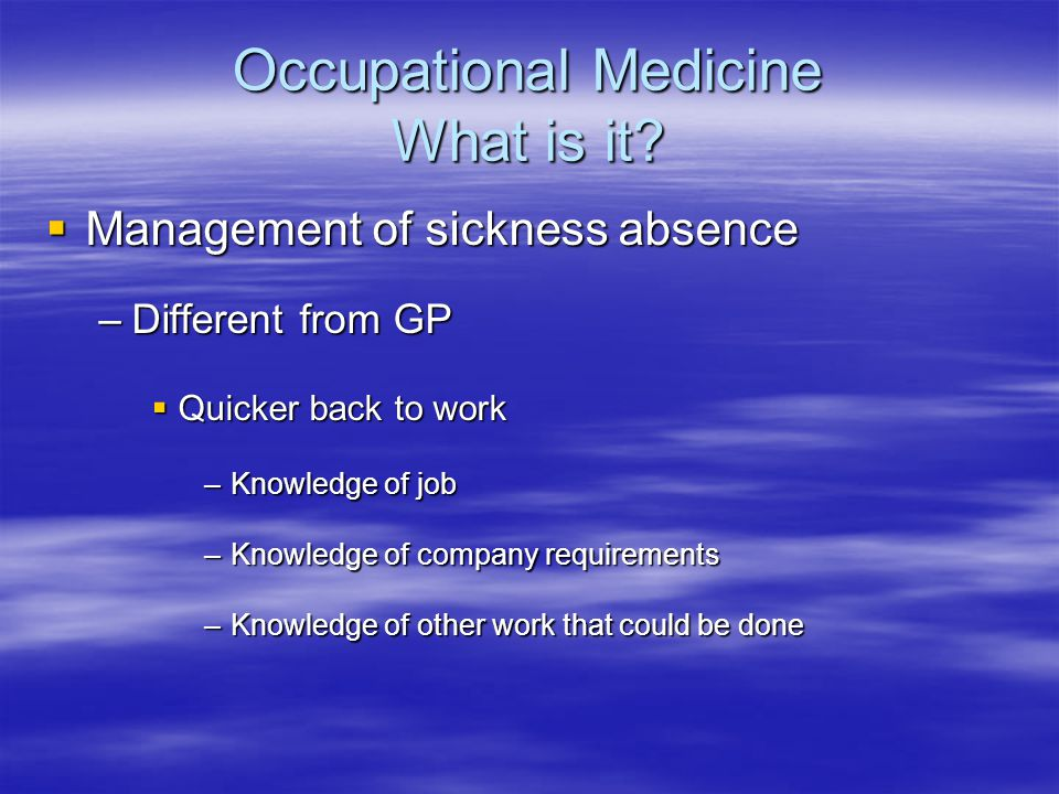Occupational Medicine What is it?  Management of sickness absence –Different from GP  Quicker back to work –Knowledge of job –Knowledge of company r