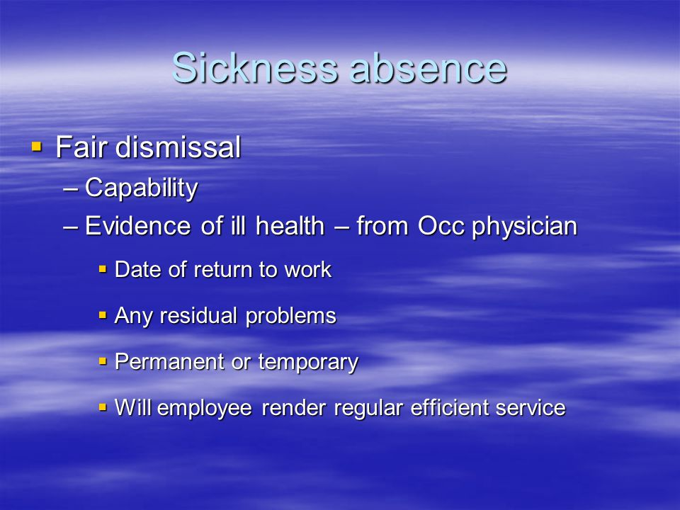 Sickness absence  Fair dismissal –Capability –Evidence of ill health – from Occ physician  Date of return to work  Any residual problems  Permanent or temporary  Will employee render regular efficient service