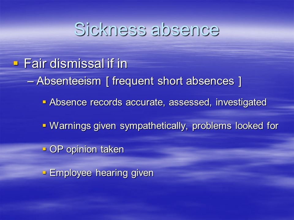 Sickness absence  Fair dismissal if in –Absenteeism [ frequent short absences ]  Absence records accurate, assessed, investigated  Warnings given sympathetically, problems looked for  OP opinion taken  Employee hearing given