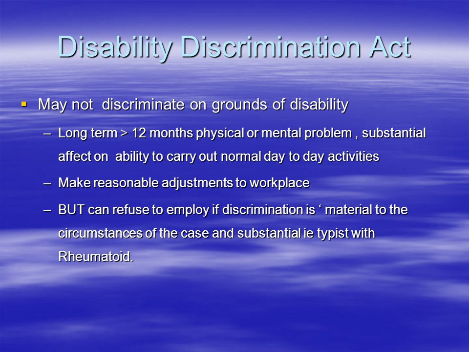 Disability Discrimination Act  May not discriminate on grounds of disability –Long term > 12 months physical or mental problem, substantial affect on ability to carry out normal day to day activities –Make reasonable adjustments to workplace –BUT can refuse to employ if discrimination is ' material to the circumstances of the case and substantial ie typist with Rheumatoid.