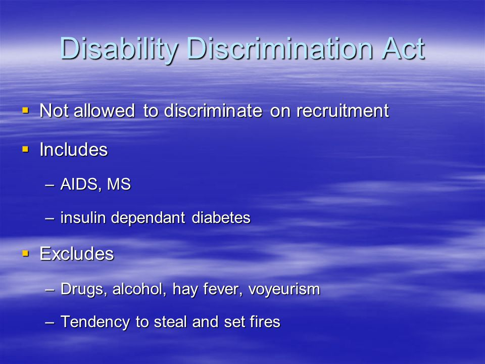 Disability Discrimination Act  Not allowed to discriminate on recruitment  Includes –AIDS, MS –insulin dependant diabetes  Excludes –Drugs, alcohol