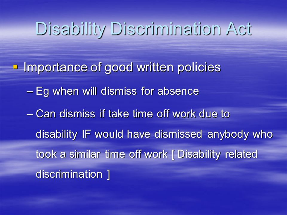 Disability Discrimination Act  Importance of good written policies –Eg when will dismiss for absence –Can dismiss if take time off work due to disability IF would have dismissed anybody who took a similar time off work [ Disability related discrimination ]