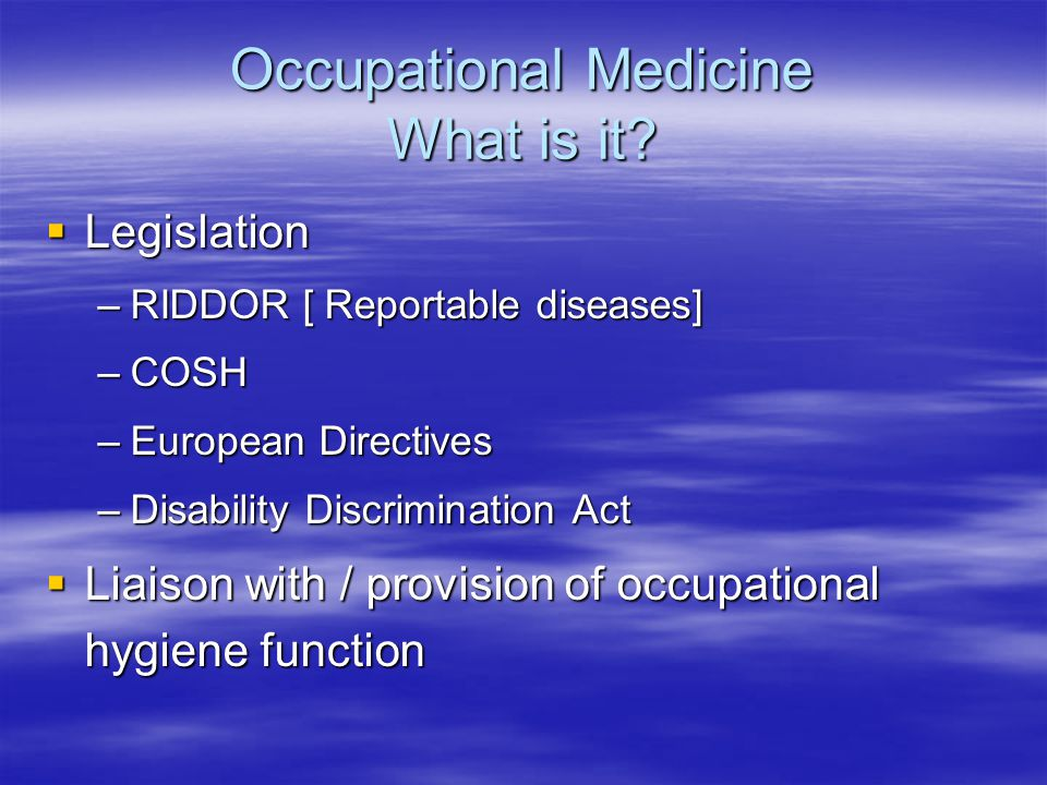 Occupational Medicine What is it?  Legislation –RIDDOR [ Reportable diseases] –COSH –European Directives –Disability Discrimination Act  Liaison wit