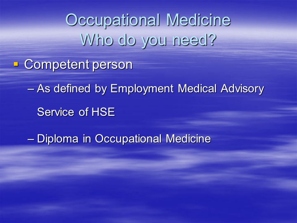 Occupational Medicine Who do you need?  Competent person –As defined by Employment Medical Advisory Service of HSE –Diploma in Occupational Medicine