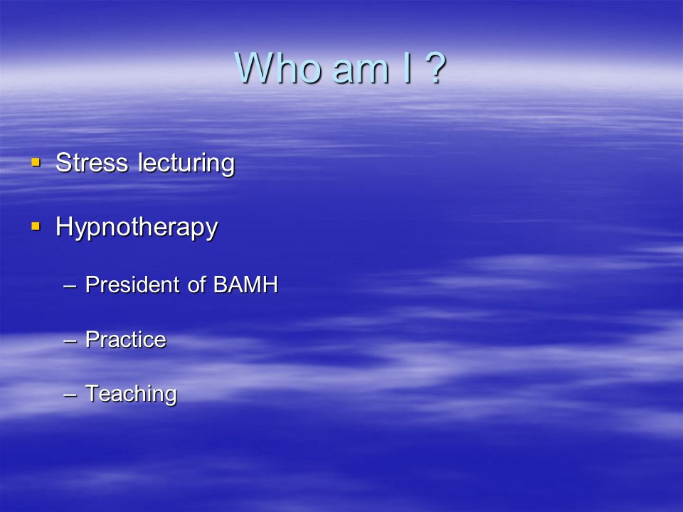 Who am I ?  Stress lecturing  Hypnotherapy –President of BAMH –Practice –Teaching