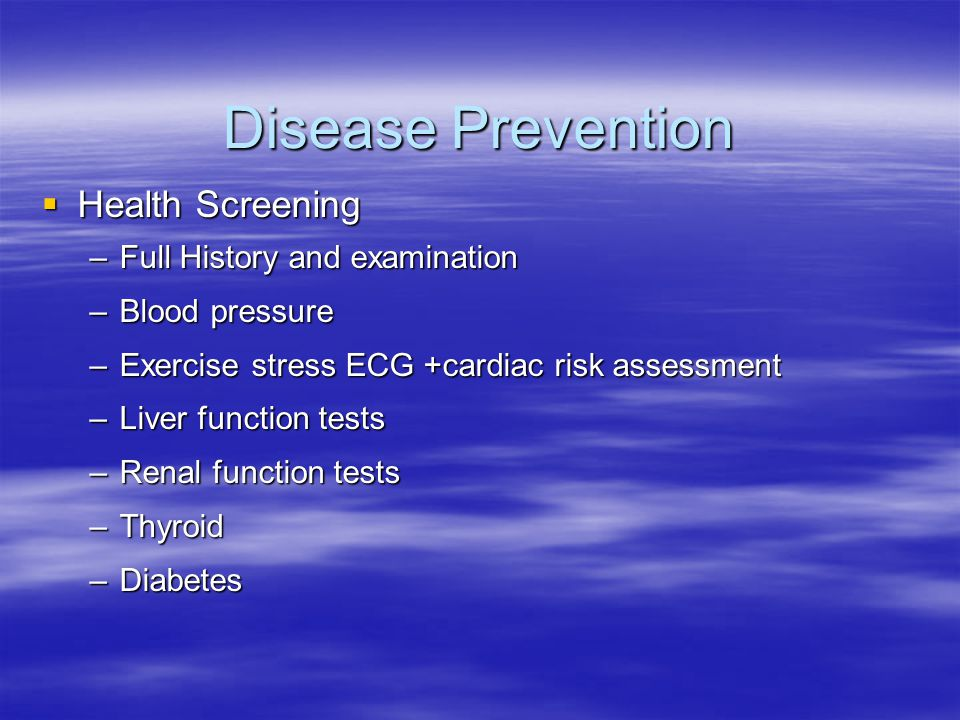 Disease Prevention  Health Screening –Full History and examination –Blood pressure –Exercise stress ECG +cardiac risk assessment –Liver function tests –Renal function tests –Thyroid –Diabetes