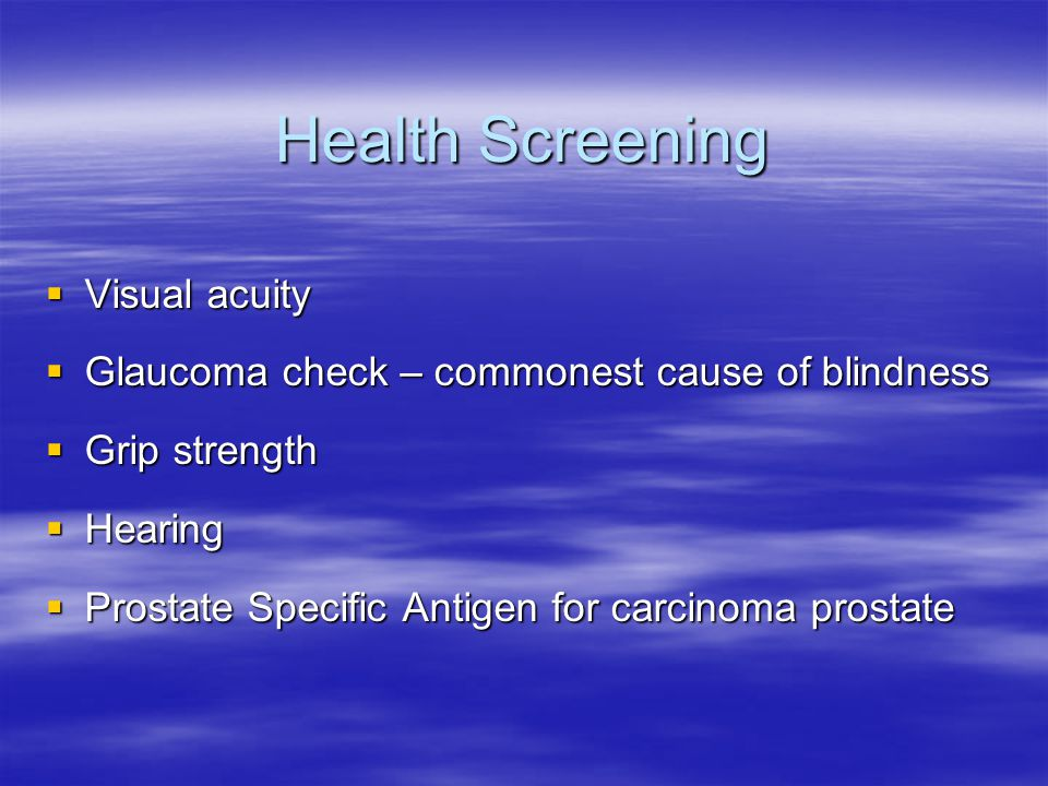 Health Screening  Visual acuity  Glaucoma check – commonest cause of blindness  Grip strength  Hearing  Prostate Specific Antigen for carcinoma p