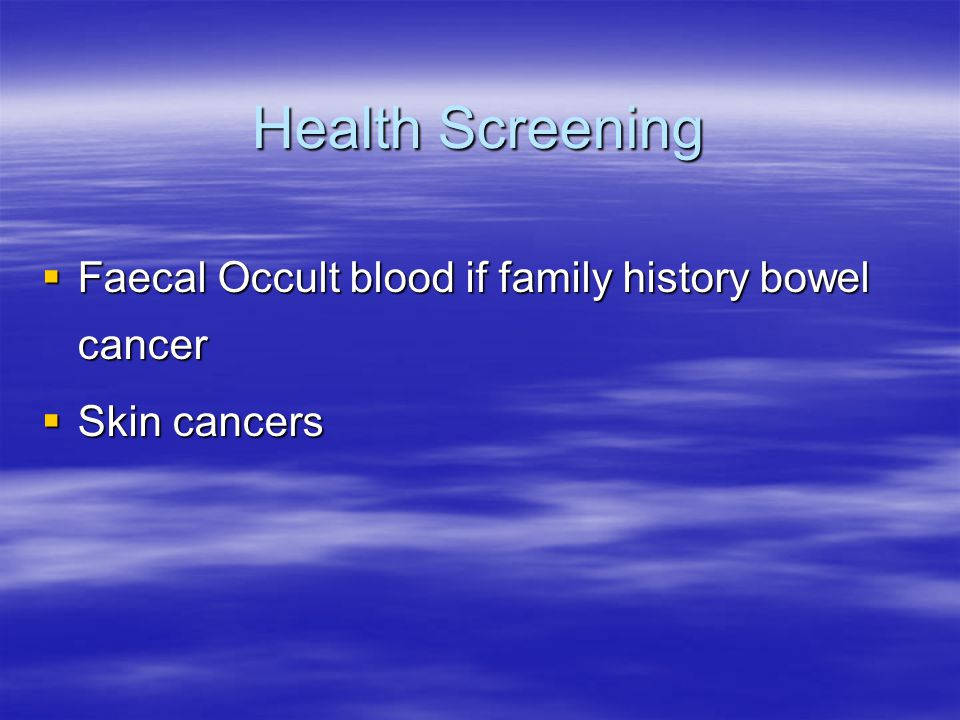 Health Screening  Faecal Occult blood if family history bowel cancer  Skin cancers
