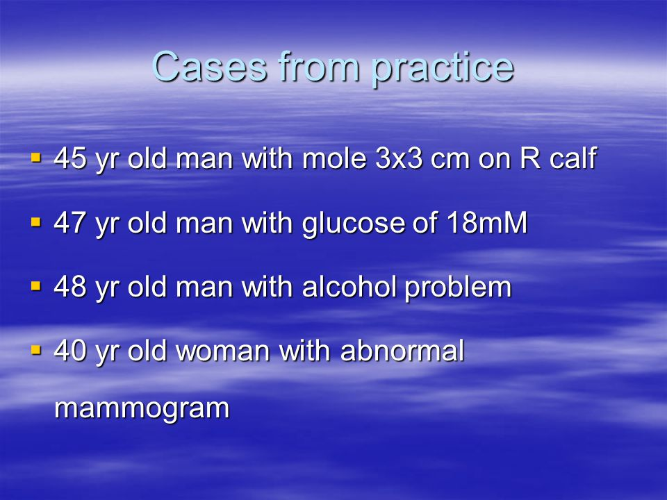 Cases from practice  45 yr old man with mole 3x3 cm on R calf  47 yr old man with glucose of 18mM  48 yr old man with alcohol problem  40 yr old w