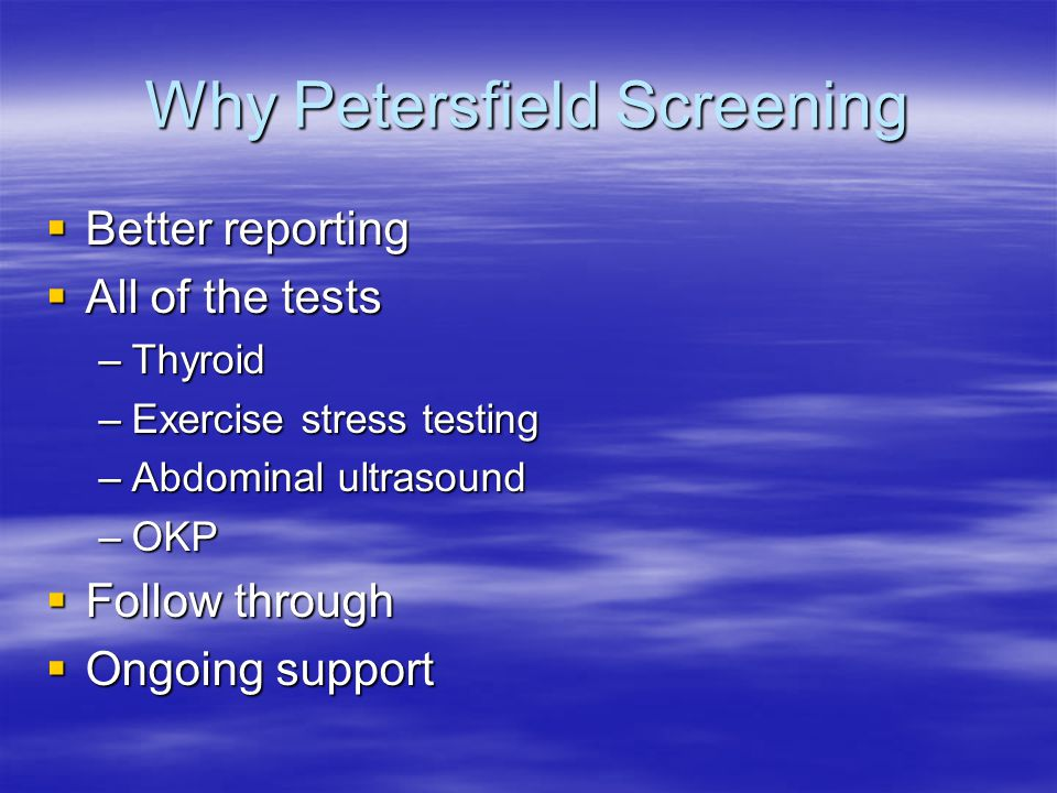 Why Petersfield Screening  Better reporting  All of the tests –Thyroid –Exercise stress testing –Abdominal ultrasound –OKP  Follow through  Ongoing support