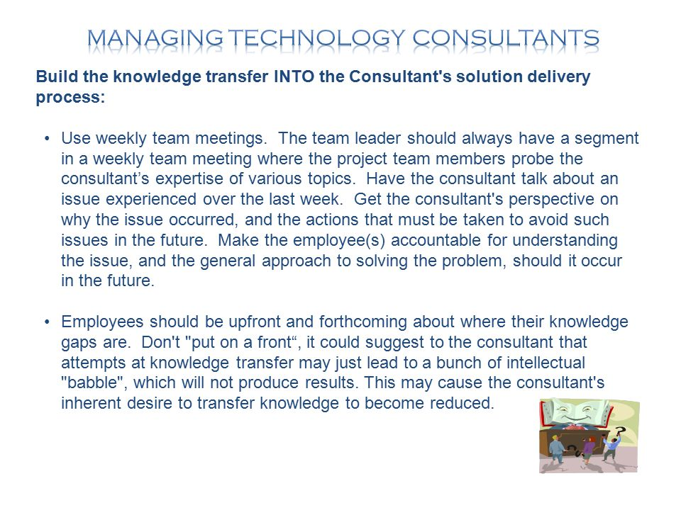 Build the knowledge transfer INTO the Consultant s solution delivery process: Use weekly team meetings.