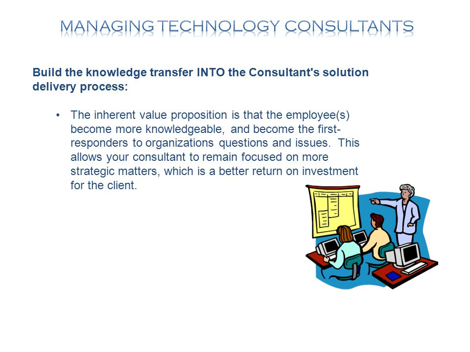 Build the knowledge transfer INTO the Consultant s solution delivery process: The inherent value proposition is that the employee(s) become more knowledgeable, and become the first- responders to organizations questions and issues.