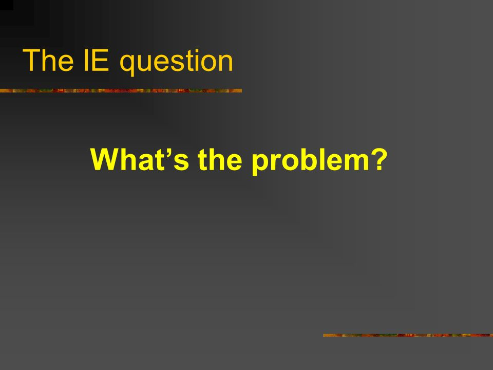 The IE question What's the problem?