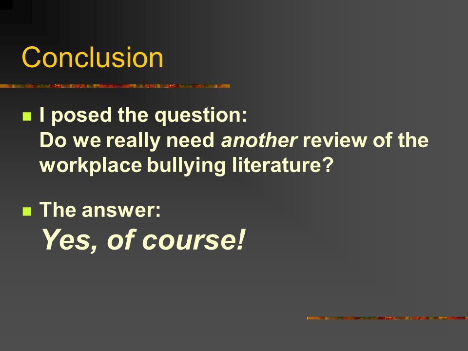Conclusion I posed the question: Do we really need another review of the workplace bullying literature.