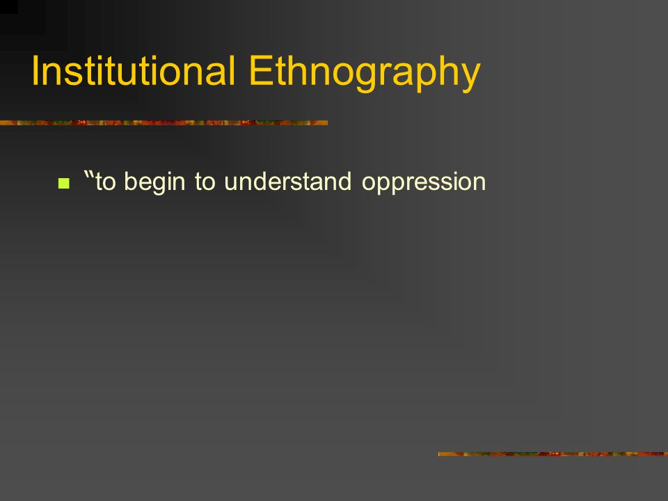 Institutional Ethnography to begin to understand oppression