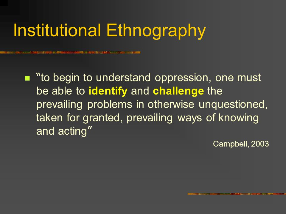 Institutional Ethnography to begin to understand oppression, one must be able to identify and challenge the prevailing problems in otherwise unquestioned, taken for granted, prevailing ways of knowing and acting Campbell, 2003