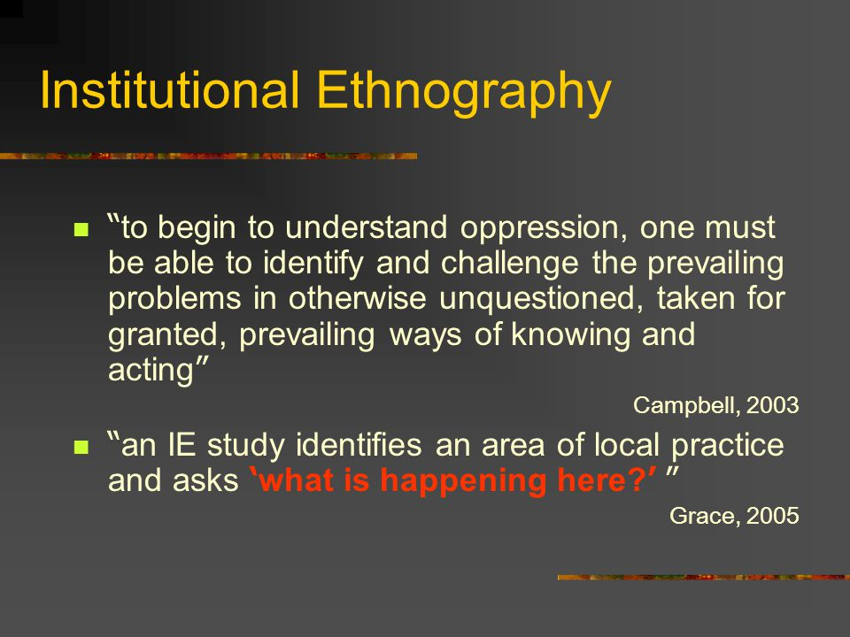 Institutional Ethnography to begin to understand oppression, one must be able to identify and challenge the prevailing problems in otherwise unquestioned, taken for granted, prevailing ways of knowing and acting Campbell, 2003 an IE study identifies an area of local practice and asks ' what is happening here.