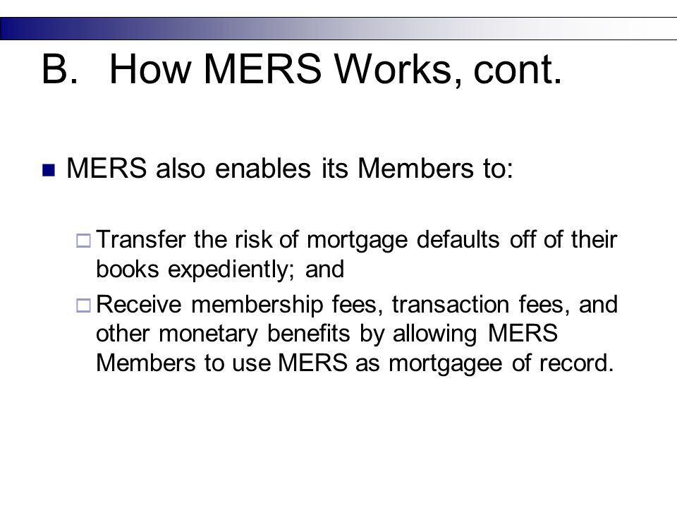 MERS also enables its Members to:  Transfer the risk of mortgage defaults off of their books expediently; and  Receive membership fees, transaction