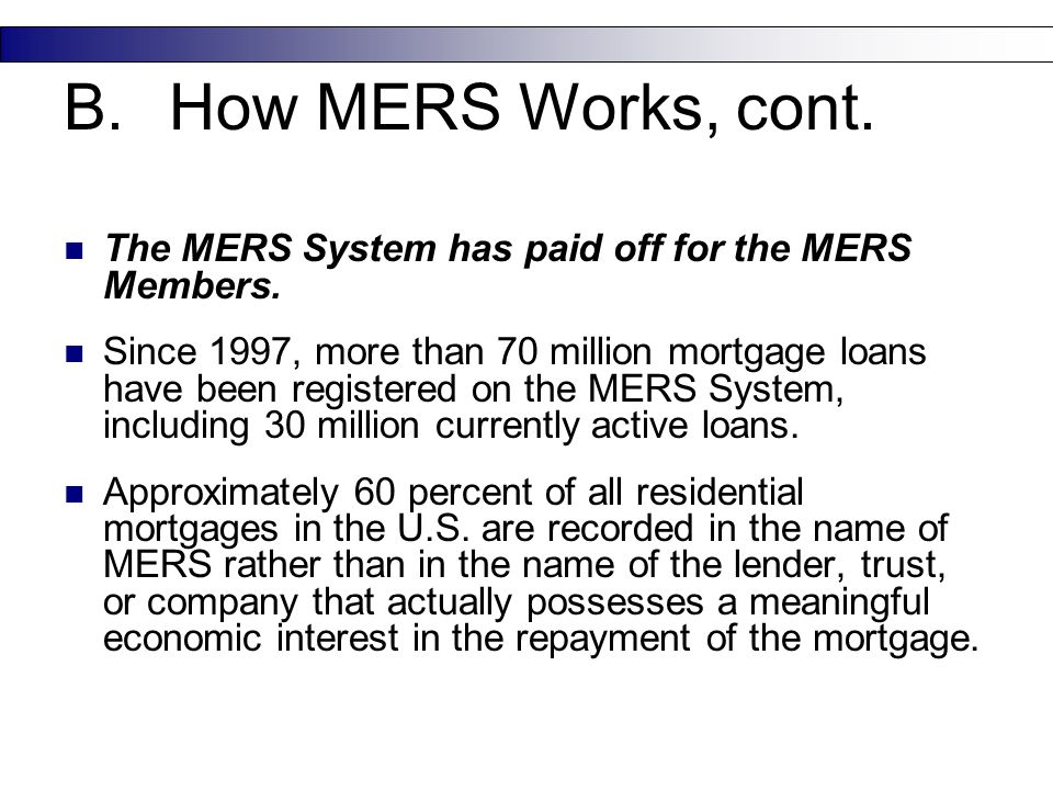 The MERS System has paid off for the MERS Members. Since 1997, more than 70 million mortgage loans have been registered on the MERS System, including