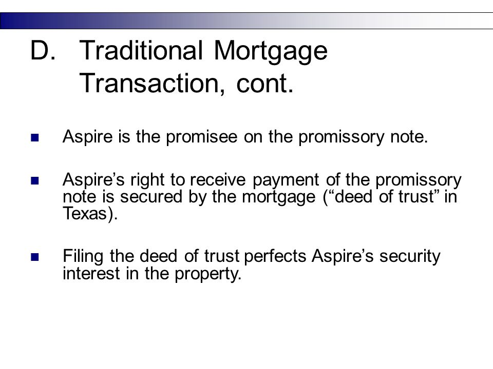 17 D.Traditional Mortgage Transaction, cont. Aspire is the promisee on the promissory note. Aspire's right to receive payment of the promissory note i